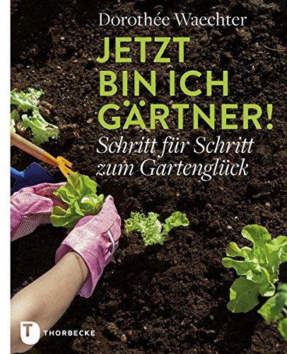 Rezension: Jetzt bin ich Gärtner!: Schritt für Schritt zum Gartenglück